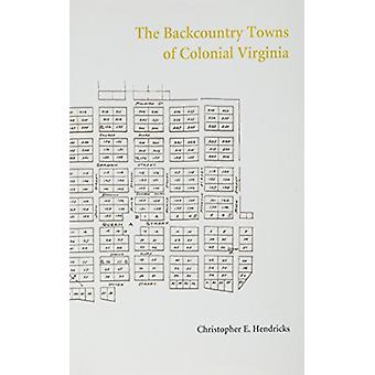 The Backcountry Towns of Colonial Virginia by Christopher E. Hendrick