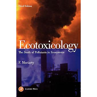 Ecotoxicology The Study of Pollutants in Ecosystems by Moriarty & Frank