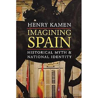Imagining Spain Historical Myth and National Identity by Kamen & Henry