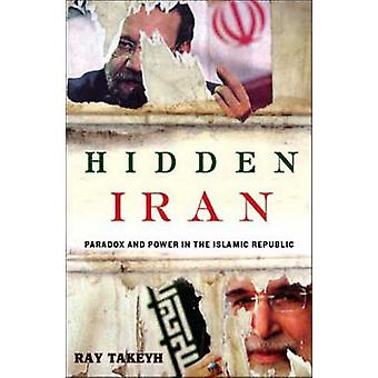 Hidden Iran - Paradox and Power in the Islamic Republic by Ray Takeyh
