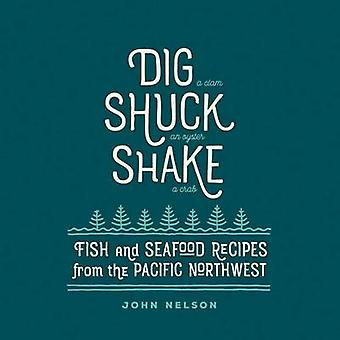 Dig Shuck Shake - Fish and Seafood Recipes from the Pacific Northwest