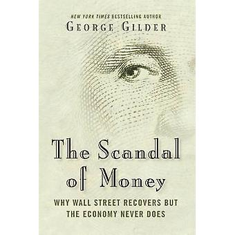 The Scandal of Money - Why Wall Street Recovers but the Economy Never