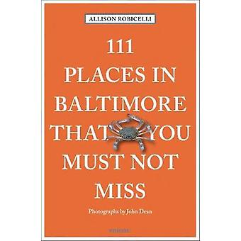 111 Places in Baltimore That You Must Not Miss by Allison Robicelli -