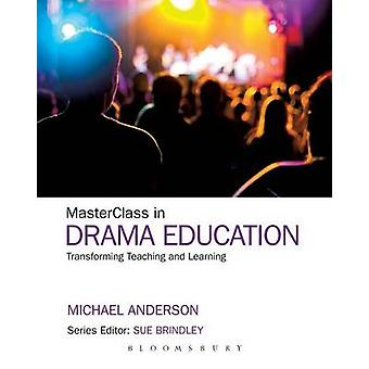 Masterclass in Drama - Transforming Teaching and Learning by Michael A