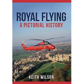 Royal Flying - A Pictorial History by Keith Wilson - 9781445664941 Book