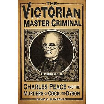 The Victorian Master Criminal: Charles Peace and the Murders of Cock and Dyson