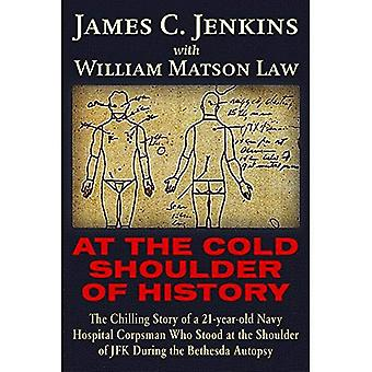 At the Cold Shoulder of History: The Chilling Story� of a 21-Year Old Navy Hospital Corpsman Who Stood� at the Shoulder of JFK During the Bethesda Autopsy