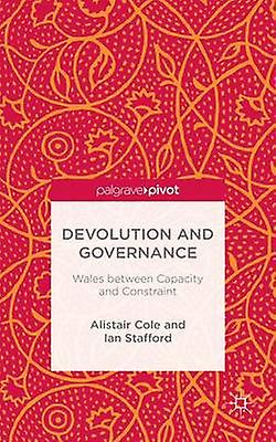 Devolution and Governance Wales Between Capacity and Constraint by Cole & Alistair