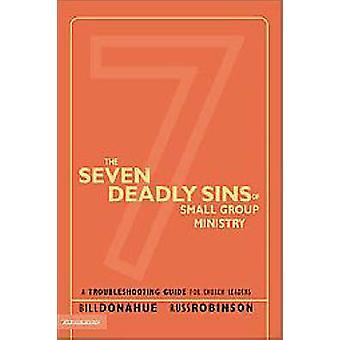 The Seven Deadly Sins of Small Group Ministry A Troubleshooting Guide for Church Leaders by Donahue & Bill