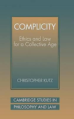 Complicity Ethics and Law for a Collective Age by Kutz & Christopher