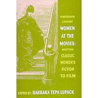 NineteenthCentury Women at the Movies Adapting Classic Womens Fiction to Film by Lupack & Barbara Tepa