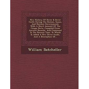 New History Of Dover  Dover Castle During The Roman Saxon And Norman Governments With A Short Account Of The Cinque Ports Compiled From Ancient Records And Continued To The Present Time. To Whic by Batcheller & William