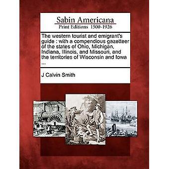 La guida turistica ed emigranti occidentale con un compendious dizionario geografico degli Stati dell'Ohio Michigan Indiana Illinois e Missouri e i territori del Wisconsin e Iowa... da Smith & Calvin J
