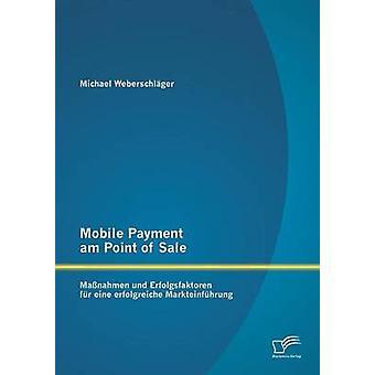 Mobile Payment Am Point of Sale Massnahmen Und Erfolgsfaktoren Fur Eine Erfolgreiche Markteinfuhrung by Weberschlager & Michael