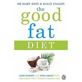 The Good Fat Diet - Lose Weight and Feel Great with the Delicious - Sc