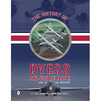 The History of Dyess Air Force Base - 1941 to the Present by George A.