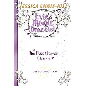 Evie's Magic Bracelet - The Clocktower Charm - Book 5 by Jessica Ennis-