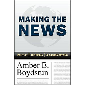 Making the News - Politics - the Media - and Agenda Setting by Amber E