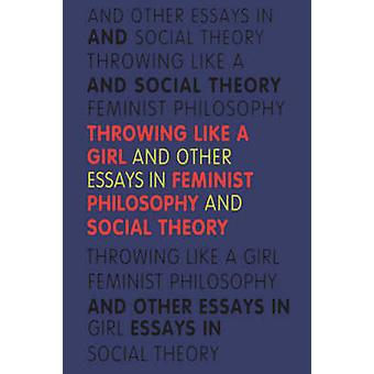 Throwing Like a Girl and Other Essays in Feminist Philosophy by Young & Iris Marion