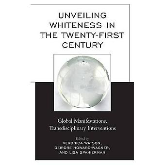 Unveiling Whiteness in the TwentyFirst Century Global Manifestations Transdisciplinary Interventions by Watson & Veronica