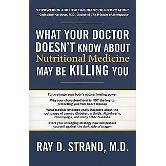 What Your Doctor Doesnt Know about Nutritional Medicine May Be Killing You by Strand & Ray D.