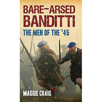 Bare-arsed Banditti - The Men of the '45 by Maggie Craig - 97818459670