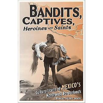 Bandits - Captives - Heroines - and Saints - Cultural Icons of Mexico'