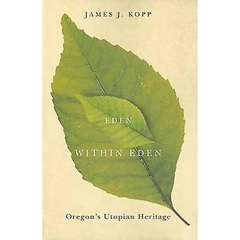Eden within Eden - Oregon's Utopian Heritage by James J. Kopp - 978087