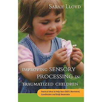 Improving Sensory Processing in Traumatized Children  Practical Ideas to Help Your Childs Movement Coordination and Body Awareness by Sarah Lloyd