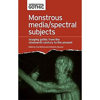 Monstrous MediaSpectral Subjects by Fred Botting & Catherine Spooner & Elisabeth Bronfen & Steven Bruhm