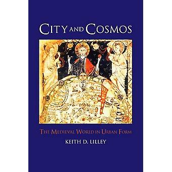 City and Cosmos - The Medieval World in Urban Form by Keith D. Lilley