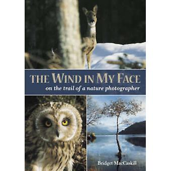 The Wind in My Face - On the Trail of a Nature Photographer by Bridget