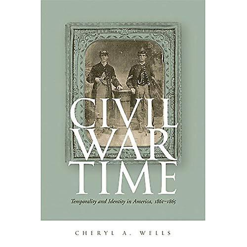 Civil War Time  Temporality and Identity in America, 1861-1865