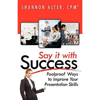 Say It with Success Foolproof Ways to Improve Your Presentation by Alter & Shannon