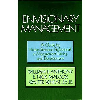 Envisionary Management A Guide for Human Resources Professionals in Management Training and Development by Anthony & William P.