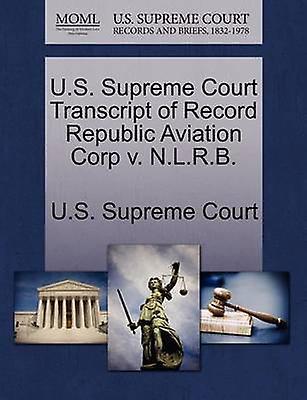 U.S. Supreme Court Transcript of Record Republic Aviation Corp v. N.L.R.B. by U.S. Supreme Court