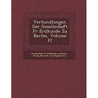 Verhandlungen Der Gesellschaft Fur Erdkunde Zu Berlin Volume 12 by Gesellschaft F. R. Erdkunde Zu Berlin