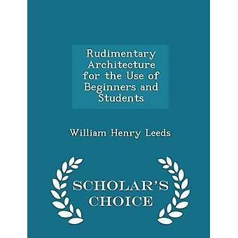 Rudimentary Architecture for the Use of Beginners and Students  Scholars Choice Edition by Leeds & William Henry