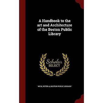 A Handbook to the art and Architecture of the Boston Public Library by Wick & Peter A