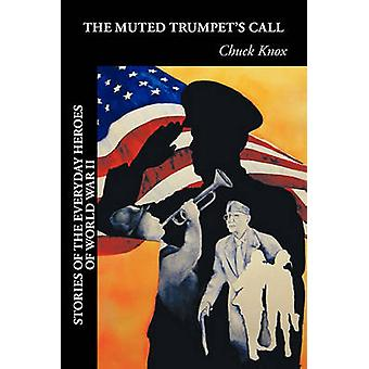 The Muted Trumpets Call Stories of the Everyday Heroes of World War II by Knox & Chuck