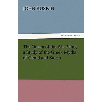 The Queen of the Air Being a Study of the Greek Myths of Cloud and Storm by Ruskin & John