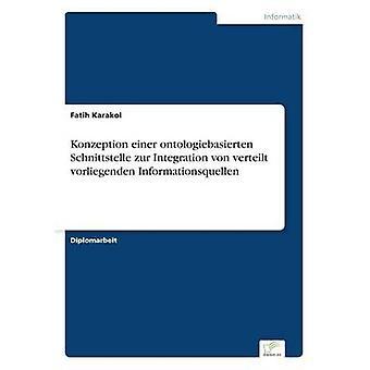 Konzeption einer ontologiebasierten Schnittstelle zur Integration von verteilt vorliegenden Informationsquellen by Karakol & Fatih