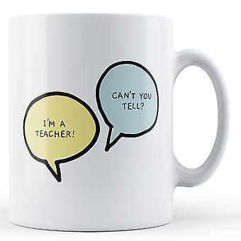 I'm A Teacher, Can't You Tell? - Printed Mug
