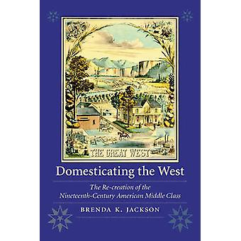 Domesticating the West - The Re-creation of the Nineteenth-Century Ame