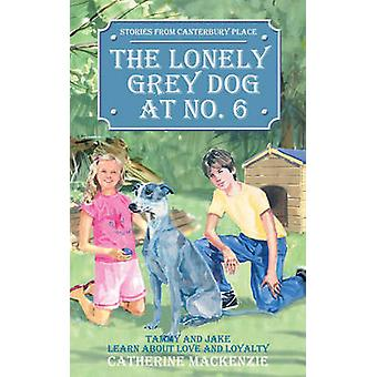 The Lonely Grey Dog At No. 6  Tammy and Jake Learn About Love and Loyalty by Catherine Mackenzie