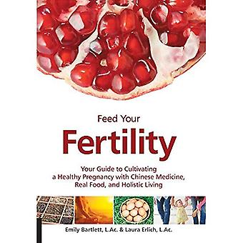 Feed Your Fertility: Your Guide to Cultivating a Healthy Pregnancy with Chinese Medicine, Real Food, and Holistic...