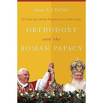 Orthodoxy and the Roman Papacy Ut Unum Sint and the Prospects of EastWest Unity by DeVille & Adam A. J.