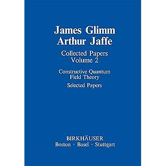 Collected Papers Constructive Quantum Field Theory Selected Papers by Glimm & James