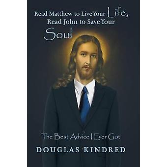 Read Matthew to Live Your Life Read John to Save Your Soul The Best Advice I Ever Got by Kindred & Douglas