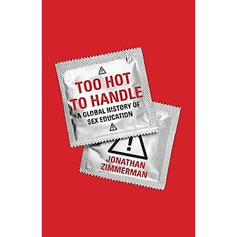 Too Hot to Handle - A Global History of Sex Education by Jonathan Zimm